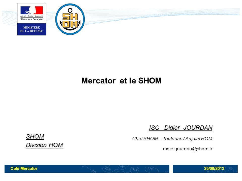 Café Mercator25/06/2013 ISC Didier JOURDAN Chef SHOM – Toulouse / Adjoint HOM didier.jourdan@shom.frSHOM Division HOM Mercator et le SHOM