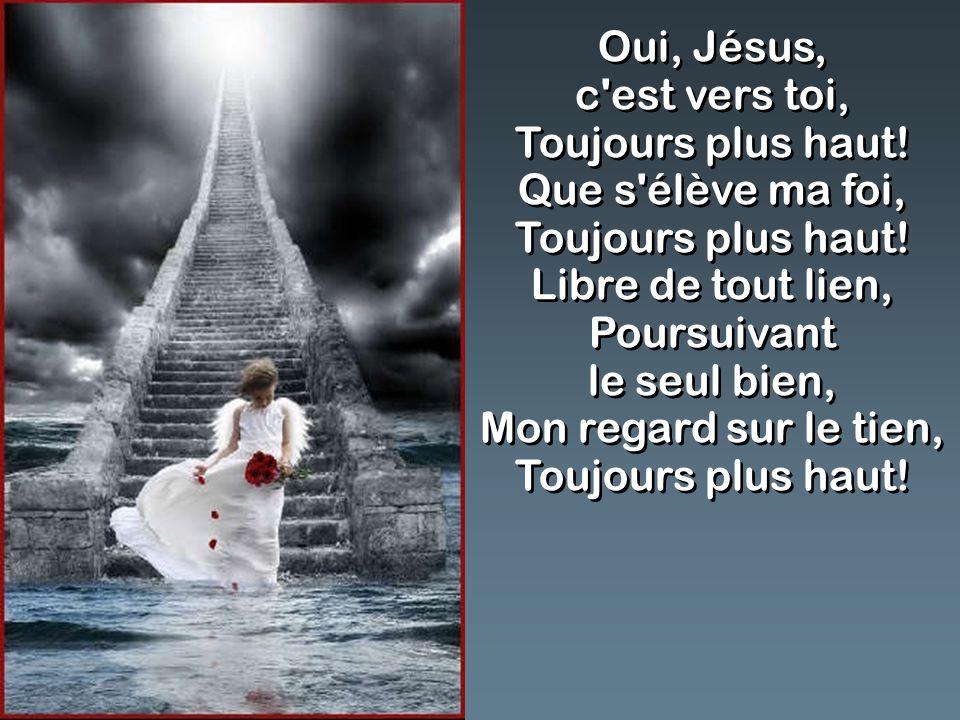 Oui, Jésus, c'est vers toi, Toujours plus haut! Que s'élève ma foi, Toujours plus haut! Libre de tout lien, Poursuivant le seul bien, Mon regard sur l