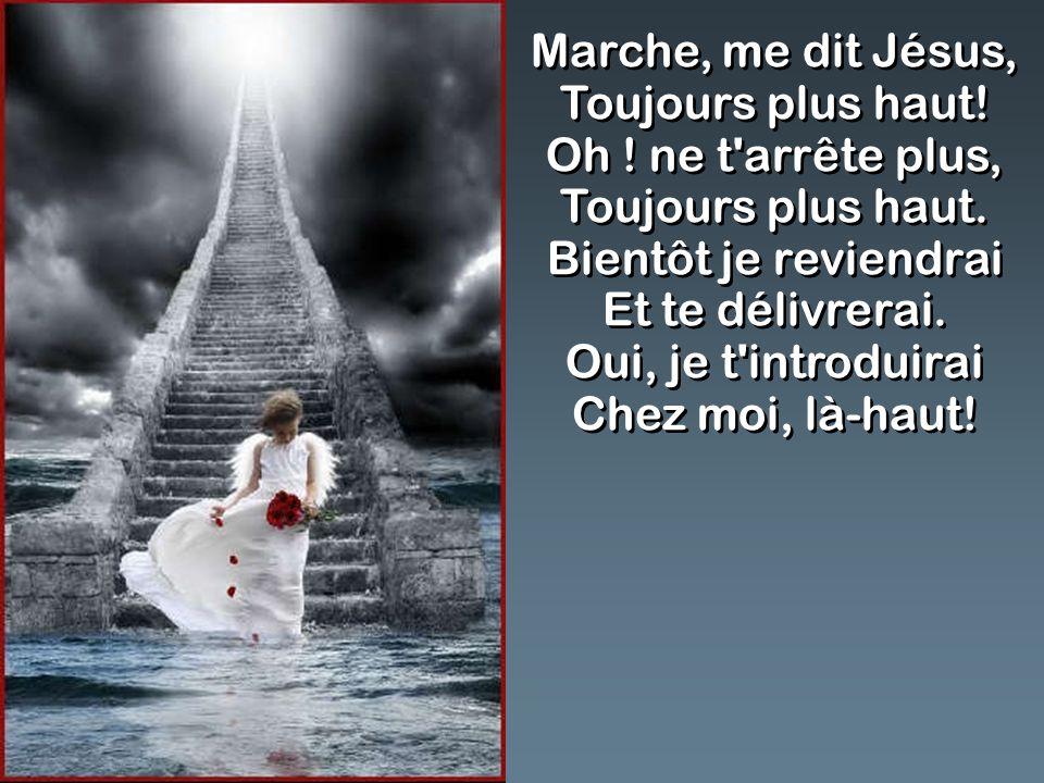 Marche, me dit Jésus, Toujours plus haut! Oh ! ne t'arrête plus, Toujours plus haut. Bientôt je reviendrai Et te délivrerai. Oui, je t'introduirai Che