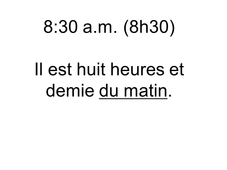8:30 a.m. (8h30) Il est huit heures et demie du matin.