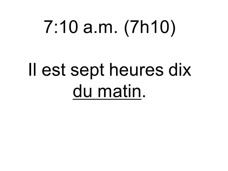7:10 a.m. (7h10) Il est sept heures dix du matin.