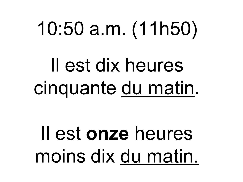 10:50 a.m. (11h50) Il est dix heures cinquante du matin. Il est onze heures moins dix du matin.