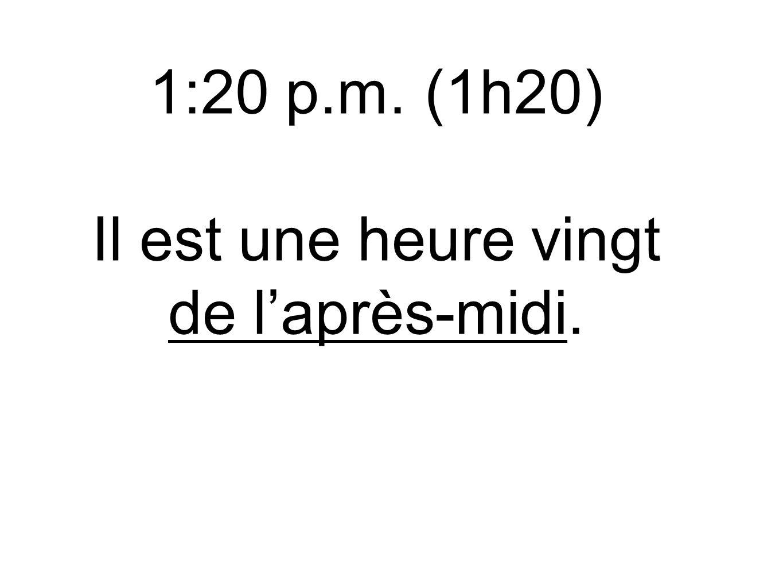 1:20 p.m.(1h20) Il est une heure vingt de l'après-midi.