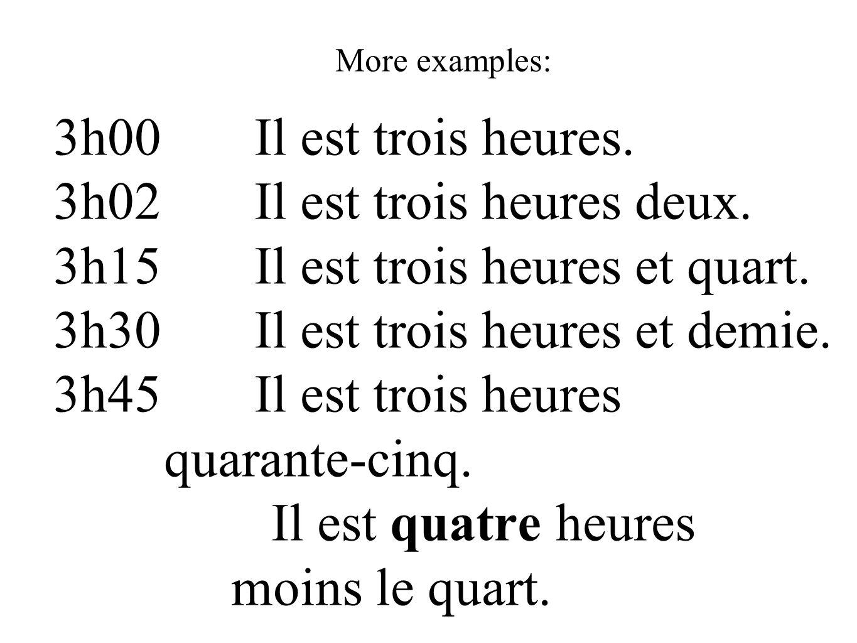 More examples: 3h00 Il est trois heures. 3h02 Il est trois heures deux. 3h15 Il est trois heures et quart. 3h30 Il est trois heures et demie. 3h45 Il