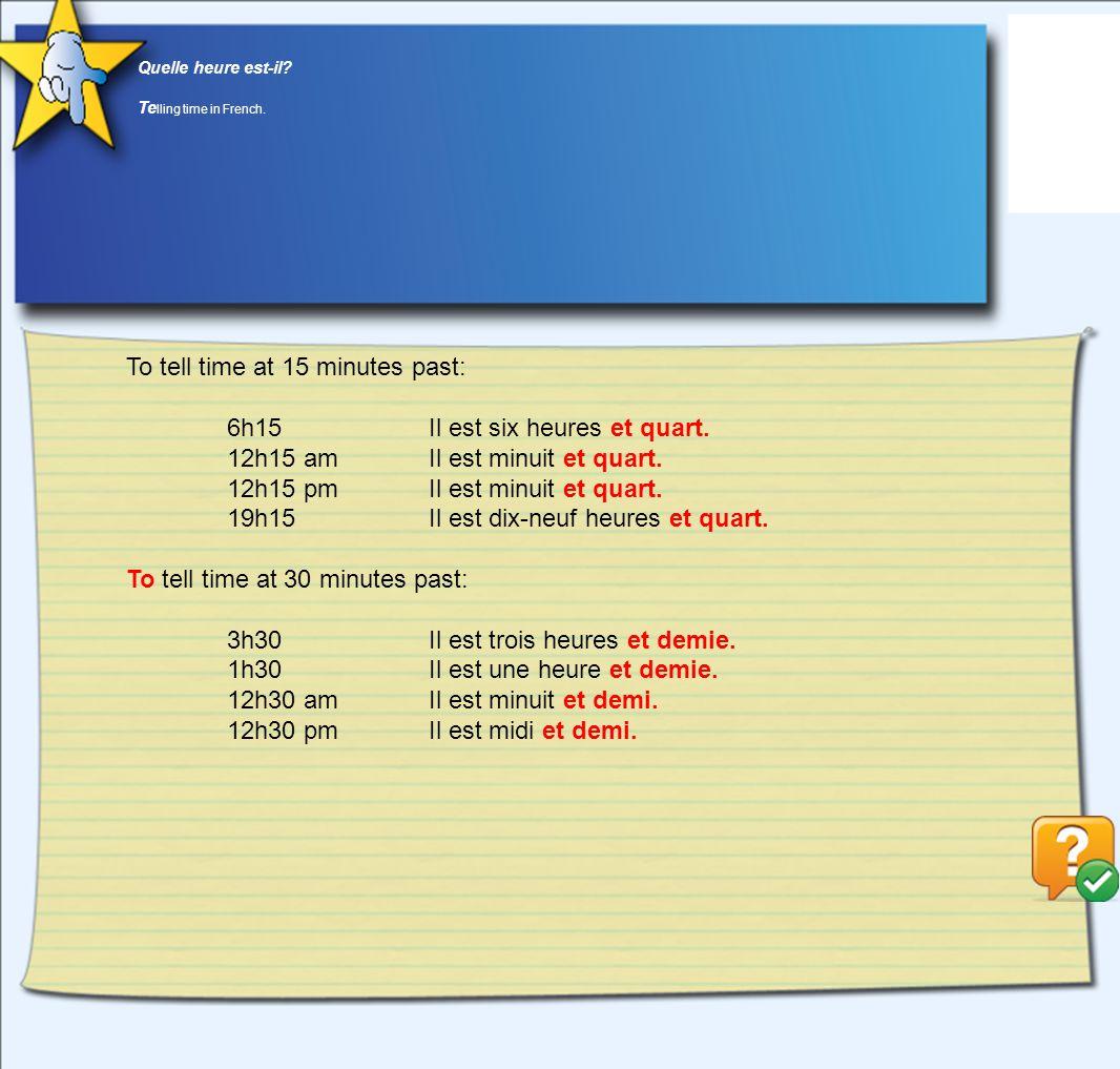 Quelle heure est-il? Te lling time in French. To tell time at 15 minutes past: 6h15Il est six heures et quart. 12h15 amIl est minuit et quart. 12h15 p