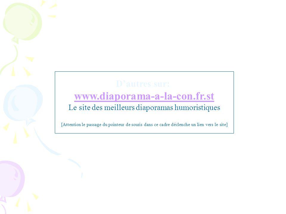 D'autres sur: www.diaporama-a-la-con.fr.st Le site des meilleurs diaporamas humoristiques [Attention le passage du pointeur de souris dans ce cadre dé