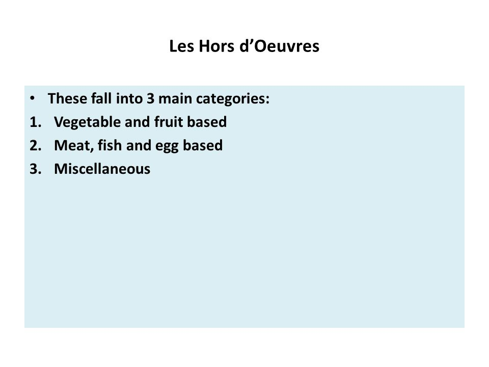 Les Hors d'Oeuvres These fall into 3 main categories: 1.Vegetable and fruit based 2.Meat, fish and egg based 3.Miscellaneous