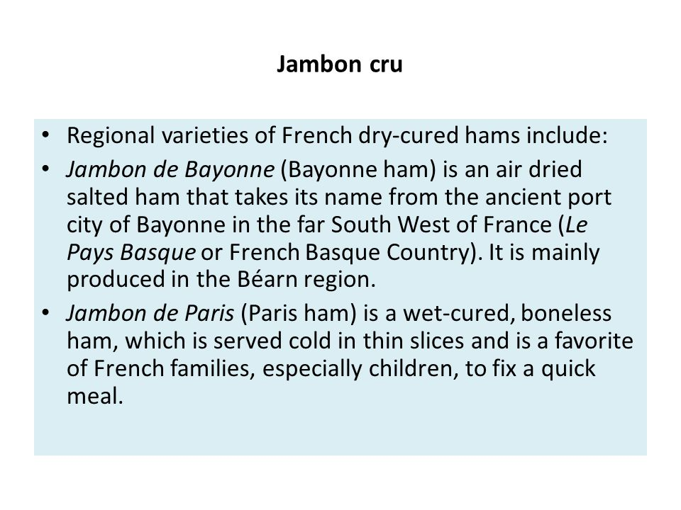 Jambon cru Regional varieties of French dry-cured hams include: Jambon de Bayonne (Bayonne ham) is an air dried salted ham that takes its name from th