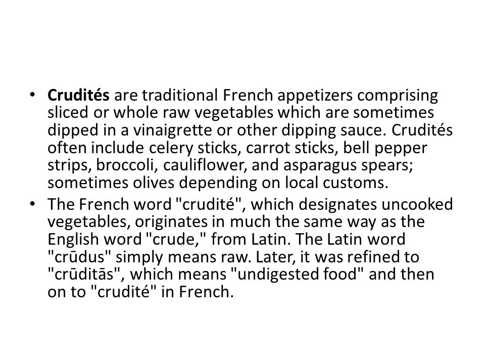 Crudités are traditional French appetizers comprising sliced or whole raw vegetables which are sometimes dipped in a vinaigrette or other dipping sauc