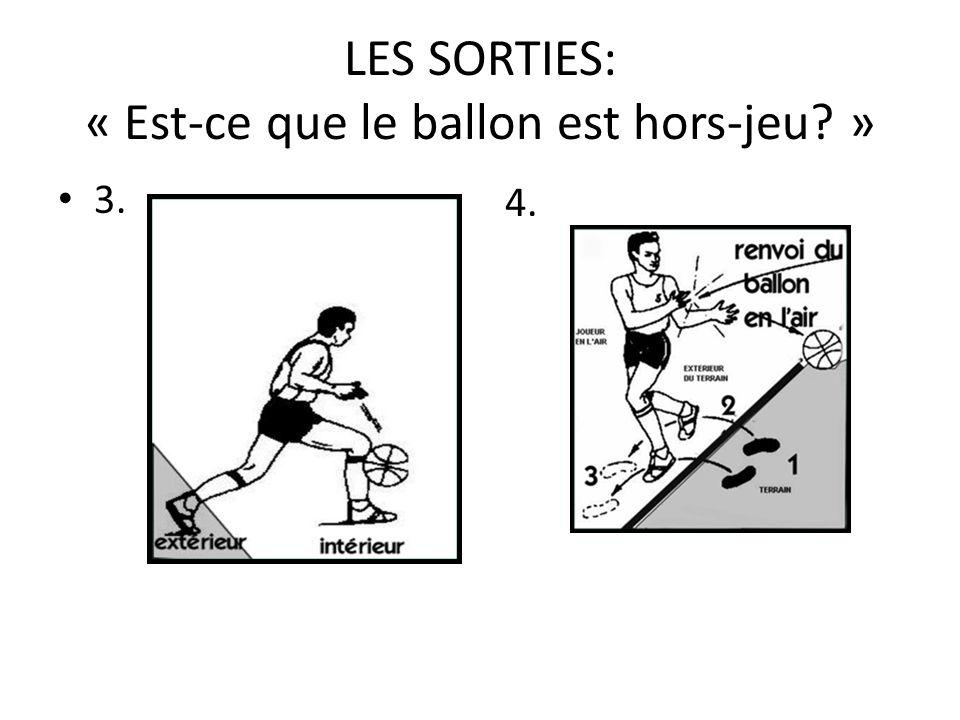 LES SORTIES: « Est-ce que le ballon est hors-jeu? » 3. 4.