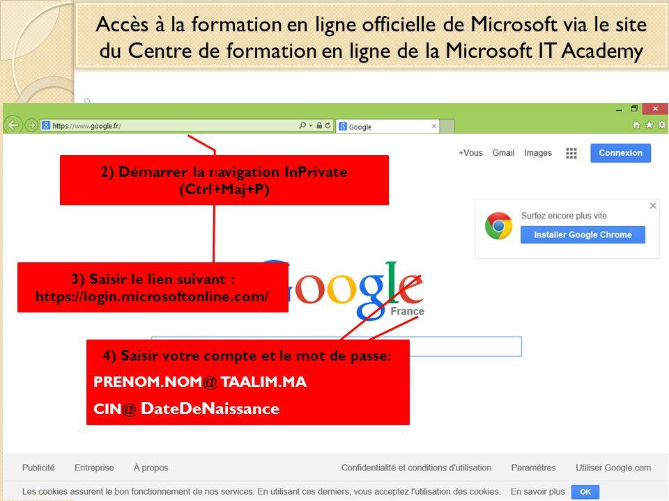 1) Démarrer le navigateur Internet Explorer Accès à la formation en ligne officielle de Microsoft via le site du Centre de formation en ligne de la Microsoft IT Academy 2) Démarrer la navigation InPrivate (Ctrl+Maj+P) 3) Saisir le lien suivant : https://login.microsoftonline.com/ 4) Saisir votre compte et le mot de passe: PRENOM.NOM@ TAALIM.MA CIN@ DateDeNaissance