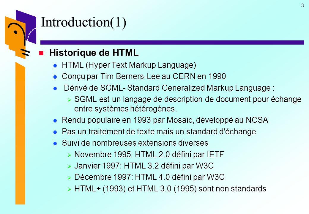 4 Introduction(2) Historique de HTML Historique de HTML Standardisation de HTML Standardisation de HTML  [HTML 1.0] 1990 Hypertexte + images  [HTML+] 1993  TABLE , images cliquables,  FORM   [HTML 2.0] IETF 11/95 Mosaïc  [HTML 3.2] W3C 1/97: tableaux, font size, color, java, javascript  [HTML 4.0] W3C 4/98: frames- styles sheets - améliorations tableaux, formulaires - HTML dynamique - offre d alternatives: accès aux handicapés  http://www.w3.org/MarkUp/