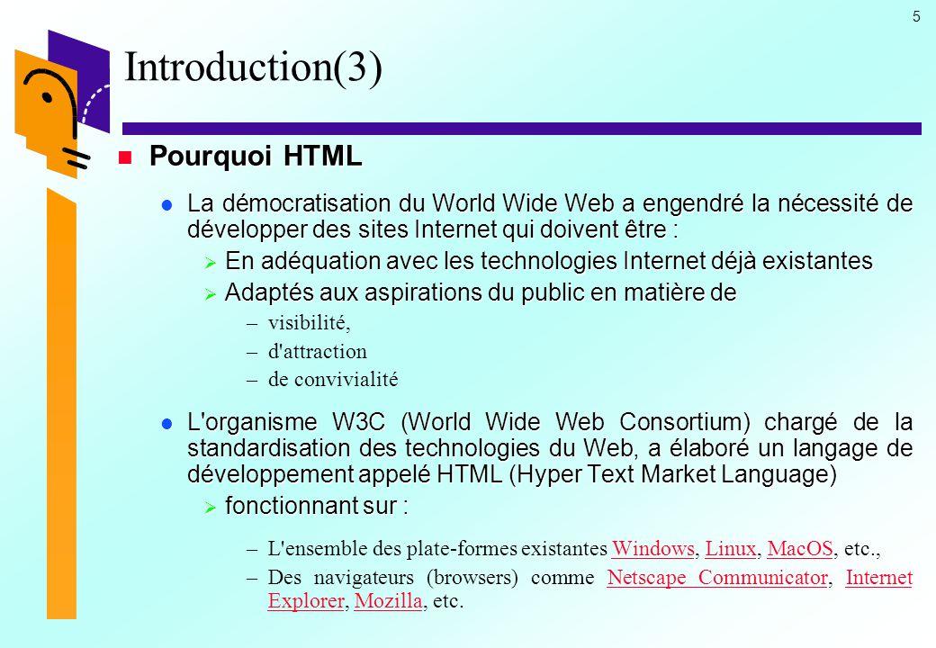 6 Introduction(4) Pourquoi HTML Pourquoi HTML Le langage HTML est capable de gérer la quasi-totalité des artifices du Web tels que: Le langage HTML est capable de gérer la quasi-totalité des artifices du Web tels que:  les liens hypertextes,  les textes formatés,  les images,  les vidéos ou animations,  les tableaux,  les formulaires,  les cadres (frames),  les scripts,  les caractères spéciaux,  les feuilles de styles  Etc.