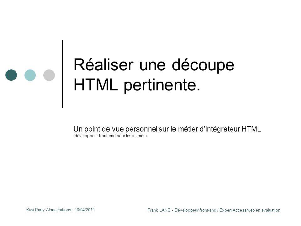 Frank LANG - Développeur front-end / Expert Accessiweb en évaluation Kiwi Party Alsacréations - 16/04/2010 Réaliser une découpe HTML pertinente.