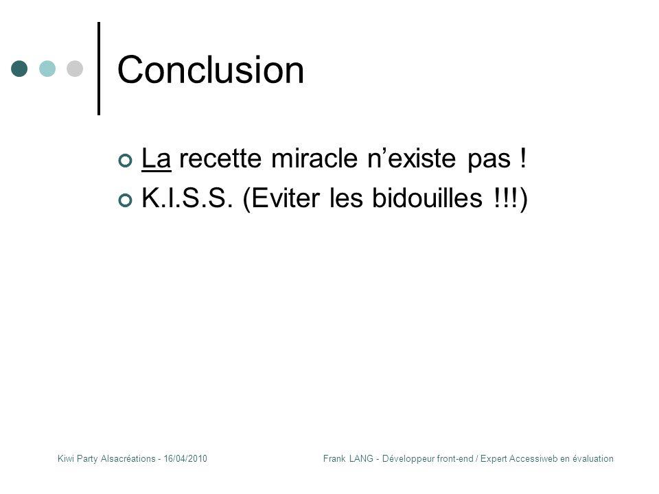 Frank LANG - Développeur front-end / Expert Accessiweb en évaluationKiwi Party Alsacréations - 16/04/2010 Conclusion La recette miracle n'existe pas .