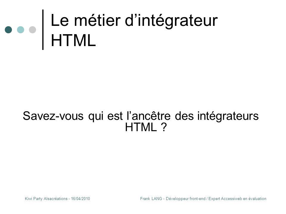 Frank LANG - Développeur front-end / Expert Accessiweb en évaluationKiwi Party Alsacréations - 16/04/2010 Le métier d'intégrateur HTML Savez-vous qui est l'ancêtre des intégrateurs HTML