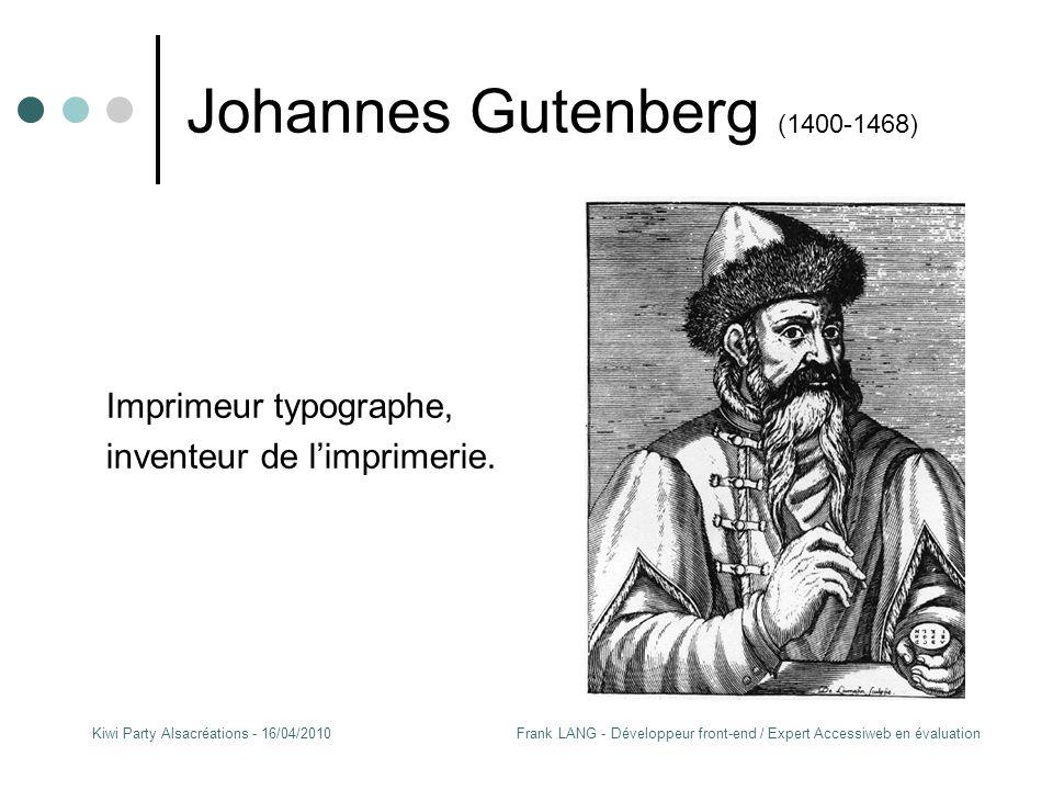Frank LANG - Développeur front-end / Expert Accessiweb en évaluationKiwi Party Alsacréations - 16/04/2010 Johannes Gutenberg (1400-1468) Imprimeur typographe, inventeur de l'imprimerie.