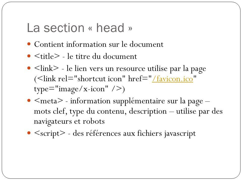 La section « head » Contient information sur le document - le titre du document - le lien vers un resource utilise par la page ( )/favicon.ico - information supplémentaire sur la page – mots clef, type du contenu, description – utilise par des navigateurs et robots - des références aux fichiers javascript