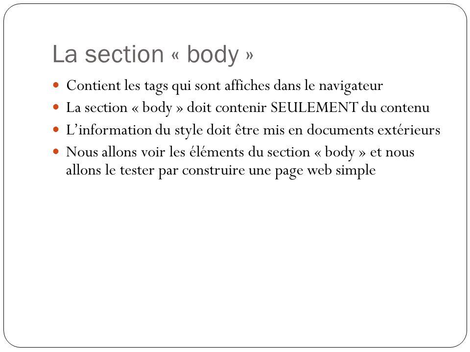 La section « body » Contient les tags qui sont affiches dans le navigateur La section « body » doit contenir SEULEMENT du contenu L'information du style doit être mis en documents extérieurs Nous allons voir les éléments du section « body » et nous allons le tester par construire une page web simple
