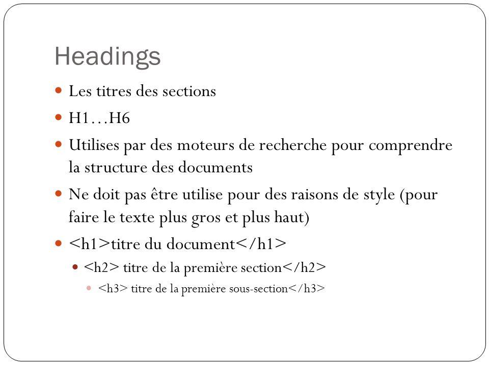 Headings Les titres des sections H1…H6 Utilises par des moteurs de recherche pour comprendre la structure des documents Ne doit pas être utilise pour des raisons de style (pour faire le texte plus gros et plus haut) titre du document titre de la première section titre de la première sous-section