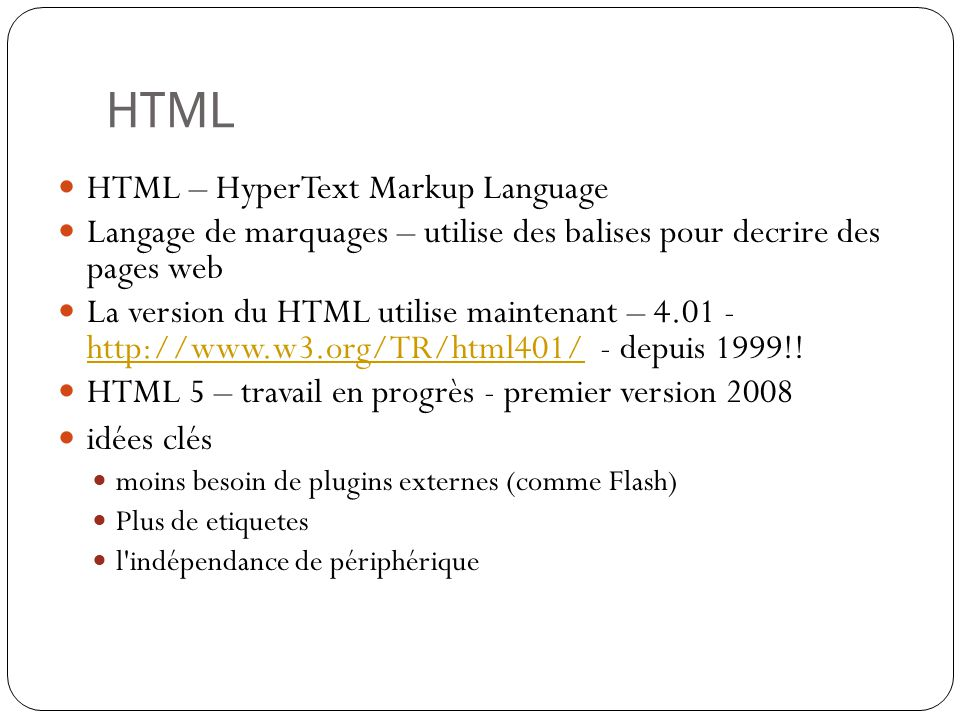 HTML HTML – HyperText Markup Language Langage de marquages – utilise des balises pour decrire des pages web La version du HTML utilise maintenant – 4.01 - http://www.w3.org/TR/html401/ - depuis 1999!.