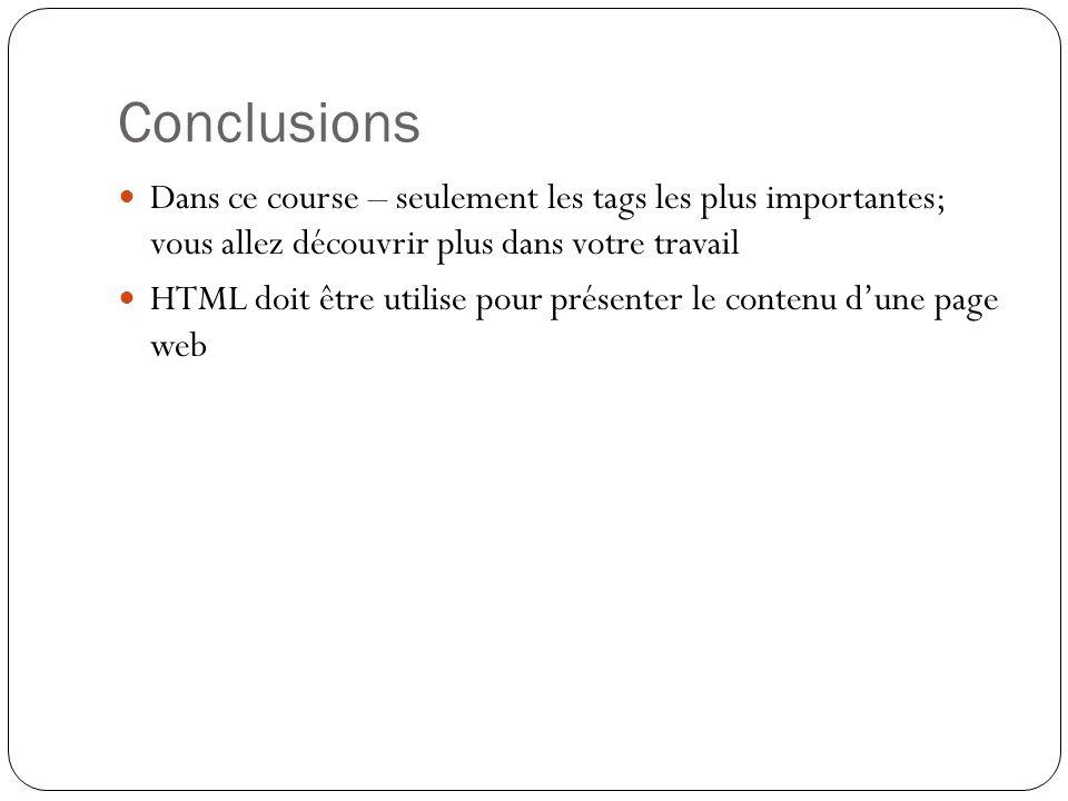Conclusions Dans ce course – seulement les tags les plus importantes; vous allez découvrir plus dans votre travail HTML doit être utilise pour présenter le contenu d'une page web
