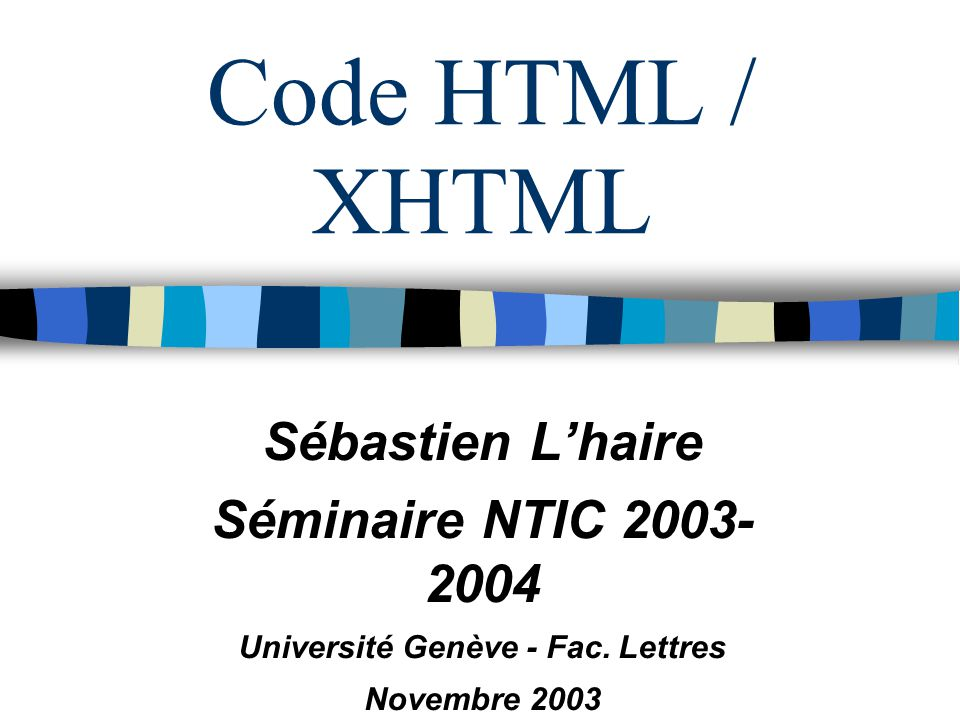 Novembre 2003 Séminaire NTIC (C) UNIGE - Cours HTML-XHTML 12 Couleurs Code RGB = Red Green Blue Signe # 6 chiffres hexas, 2 digits par couleur #000000 = noir = black #ffffff = blanc = white #ff0000 = rouge = red #0000ff = bleu = blue Etc.