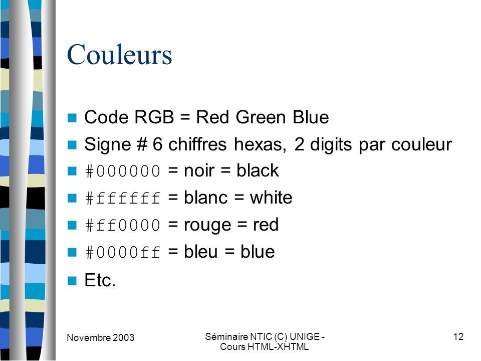 Novembre 2003 Séminaire NTIC (C) UNIGE - Cours HTML-XHTML 12 Couleurs Code RGB = Red Green Blue Signe # 6 chiffres hexas, 2 digits par couleur #000000