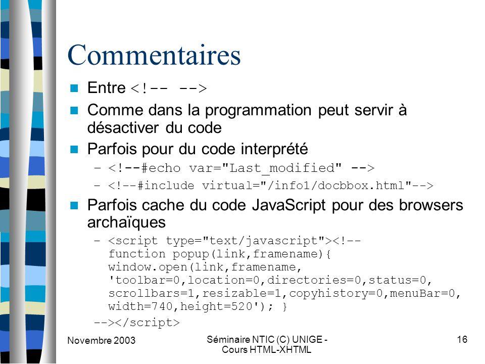 Novembre 2003 Séminaire NTIC (C) UNIGE - Cours HTML-XHTML 16 Commentaires Entre Comme dans la programmation peut servir à désactiver du code Parfois p
