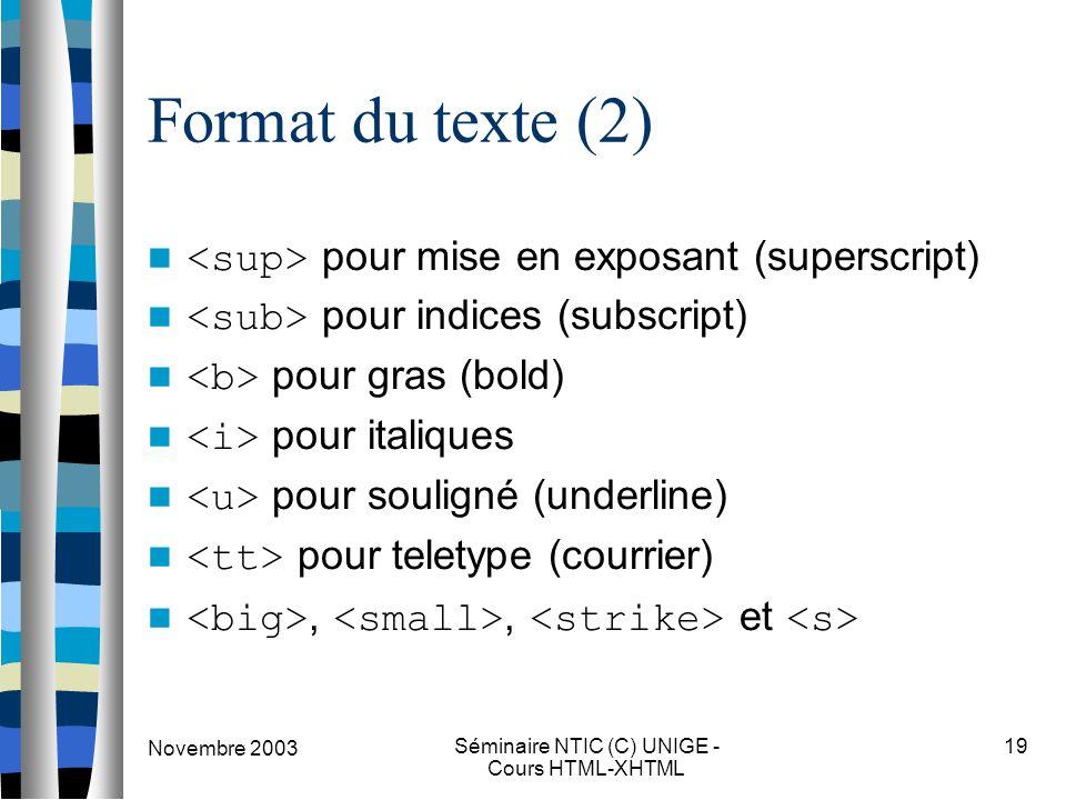 Novembre 2003 Séminaire NTIC (C) UNIGE - Cours HTML-XHTML 19 Format du texte (2) pour mise en exposant (superscript) pour indices (subscript) pour gras (bold) pour italiques pour souligné (underline) pour teletype (courrier),, et