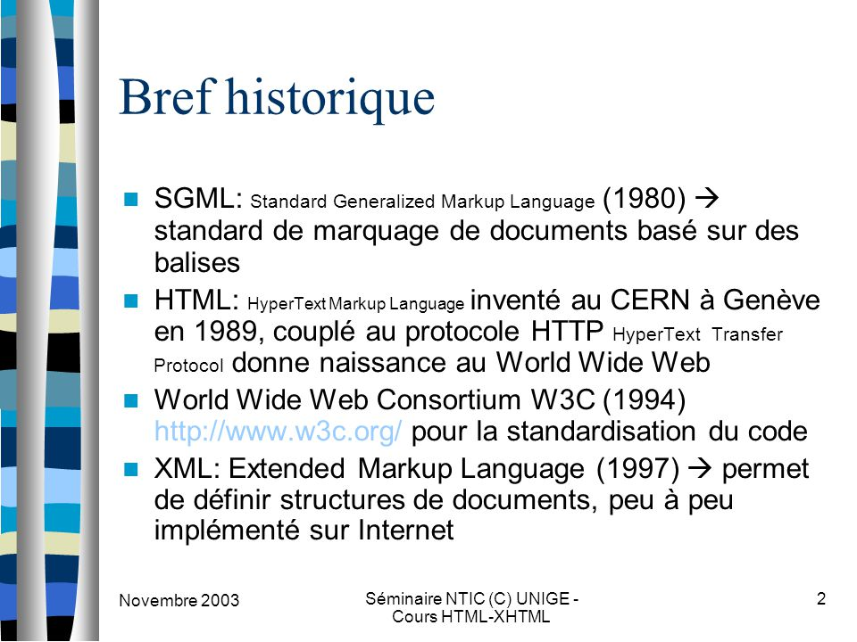 Séminaire NTIC (C) UNIGE - Cours HTML-XHTML 2 Bref historique SGML: Standard Generalized Markup Language (1980)  standard de marquage de documents basé sur des balises HTML: HyperText Markup Language inventé au CERN à Genève en 1989, couplé au protocole HTTP HyperText Transfer Protocol donne naissance au World Wide Web World Wide Web Consortium W3C (1994) http://www.w3c.org/ pour la standardisation du code XML: Extended Markup Language (1997)  permet de définir structures de documents, peu à peu implémenté sur Internet