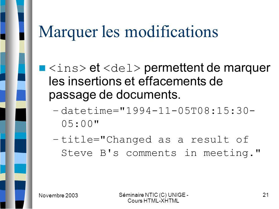 Novembre 2003 Séminaire NTIC (C) UNIGE - Cours HTML-XHTML 21 Marquer les modifications et permettent de marquer les insertions et effacements de passage de documents.