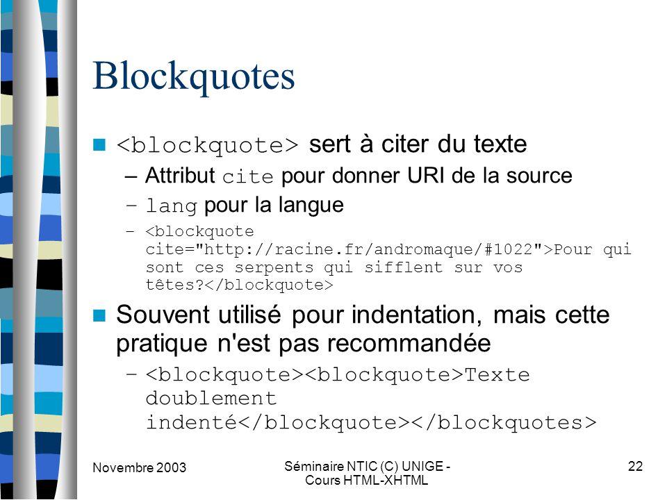 Novembre 2003 Séminaire NTIC (C) UNIGE - Cours HTML-XHTML 22 Blockquotes sert à citer du texte –Attribut cite pour donner URI de la source –lang pour la langue – Pour qui sont ces serpents qui sifflent sur vos têtes.