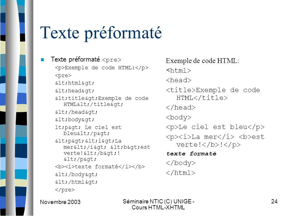 Novembre 2003 Séminaire NTIC (C) UNIGE - Cours HTML-XHTML 24 Texte préformaté Exemple de code HTML: <html> <head> <title>Exemple de