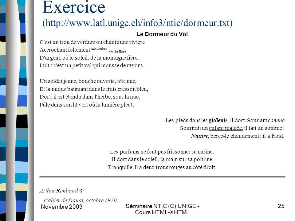 Novembre 2003 Séminaire NTIC (C) UNIGE - Cours HTML-XHTML 25 Exercice (http://www.latl.unige.ch/info3/ntic/dormeur.txt) Le Dormeur du Val C est un trou de verdure où chante une rivière Accrochant follement aux herbes des haillons D argent; où le soleil, de la montagne fière, Luit : c est un petit val qui mousse de rayons.