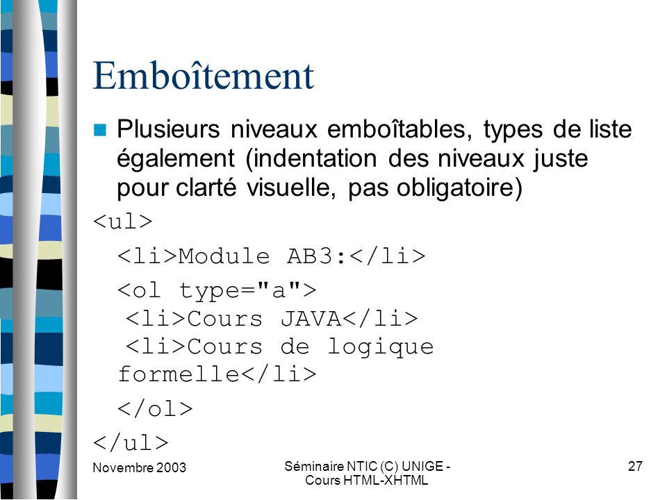 Novembre 2003 Séminaire NTIC (C) UNIGE - Cours HTML-XHTML 27 Emboîtement Plusieurs niveaux emboîtables, types de liste également (indentation des niveaux juste pour clarté visuelle, pas obligatoire) Module AB3: Cours JAVA Cours de logique formelle