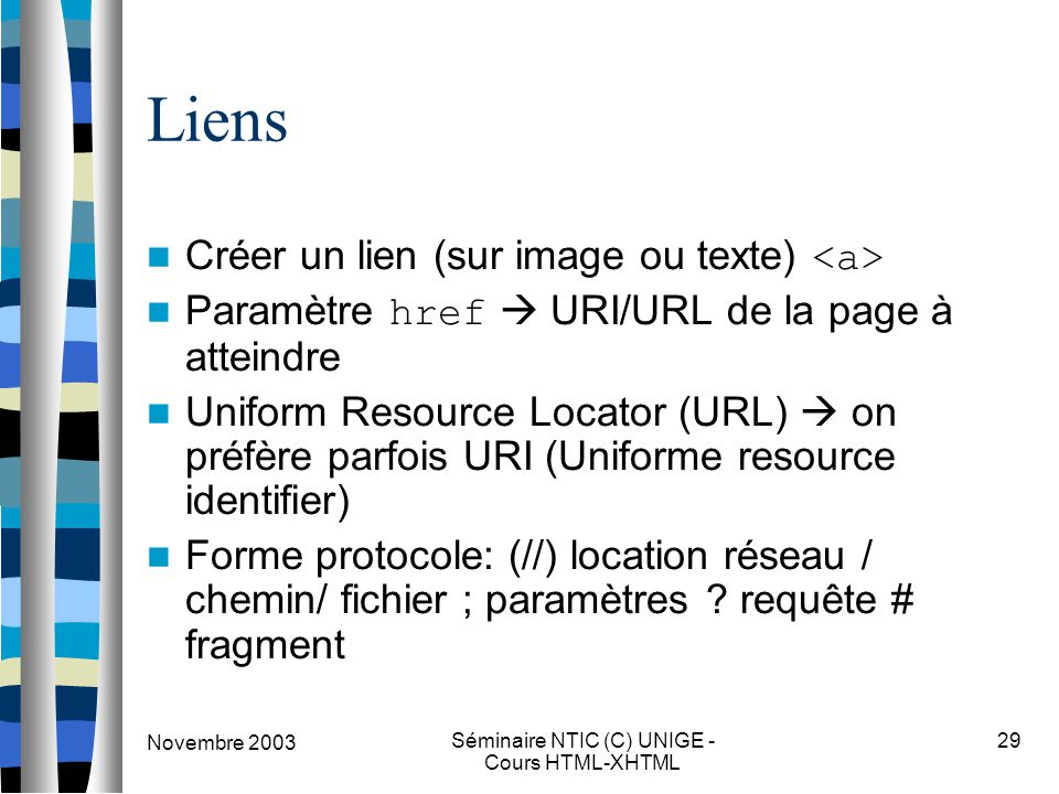 Novembre 2003 Séminaire NTIC (C) UNIGE - Cours HTML-XHTML 29 Liens Créer un lien (sur image ou texte) Paramètre href  URI/URL de la page à atteindre Uniform Resource Locator (URL)  on préfère parfois URI (Uniforme resource identifier) Forme protocole: (//) location réseau / chemin/ fichier ; paramètres .
