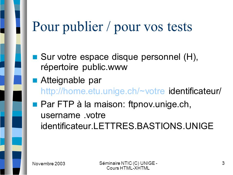 Novembre 2003 Séminaire NTIC (C) UNIGE - Cours HTML-XHTML 3 Pour publier / pour vos tests Sur votre espace disque personnel (H), répertoire public.www Atteignable par http://home.etu.unige.ch/~votre identificateur/ Par FTP à la maison: ftpnov.unige.ch, username.votre identificateur.LETTRES.BASTIONS.UNIGE