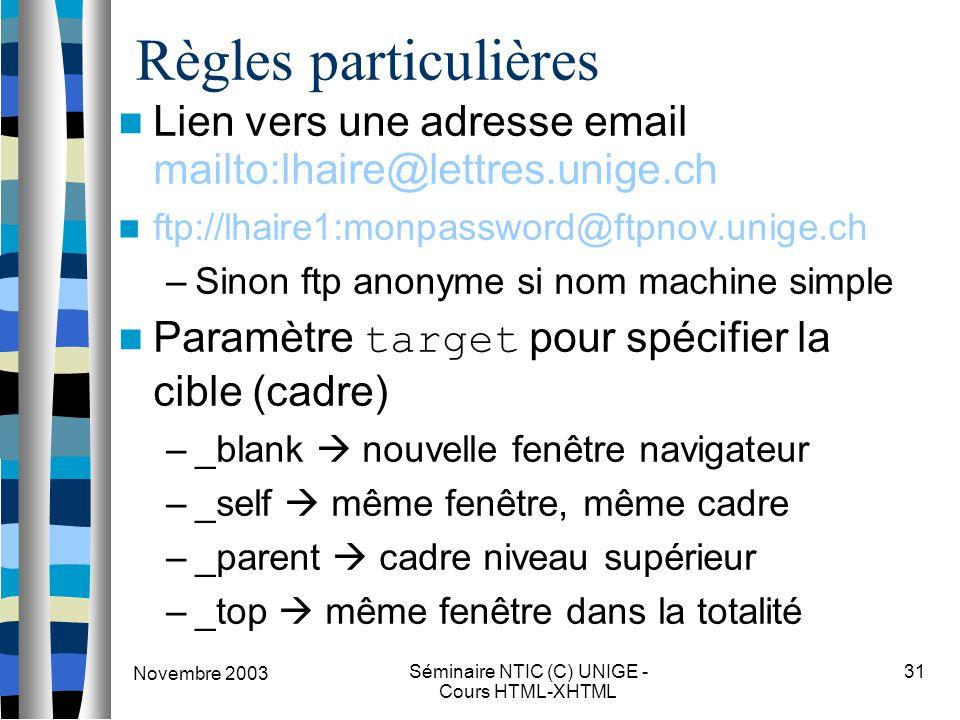 Novembre 2003 Séminaire NTIC (C) UNIGE - Cours HTML-XHTML 31 Règles particulières Lien vers une adresse email mailto:lhaire@lettres.unige.ch ftp://lhaire1:monpassword@ftpnov.unige.ch –Sinon ftp anonyme si nom machine simple Paramètre target pour spécifier la cible (cadre) –_blank  nouvelle fenêtre navigateur –_self  même fenêtre, même cadre –_parent  cadre niveau supérieur –_top  même fenêtre dans la totalité