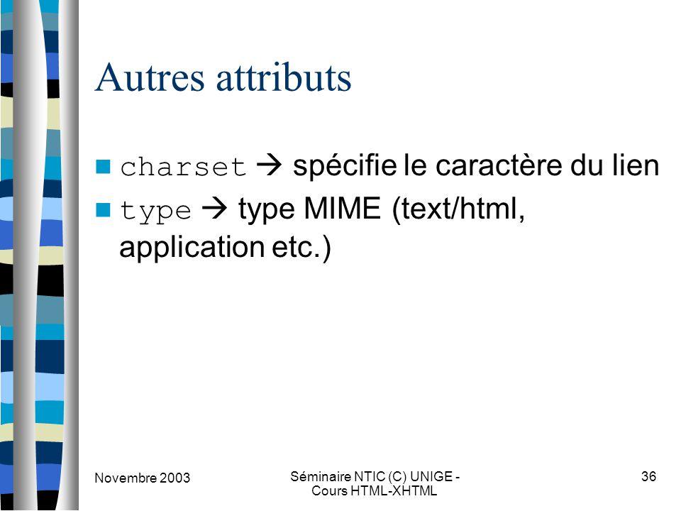 Novembre 2003 Séminaire NTIC (C) UNIGE - Cours HTML-XHTML 36 Autres attributs charset  spécifie le caractère du lien type  type MIME (text/html, app