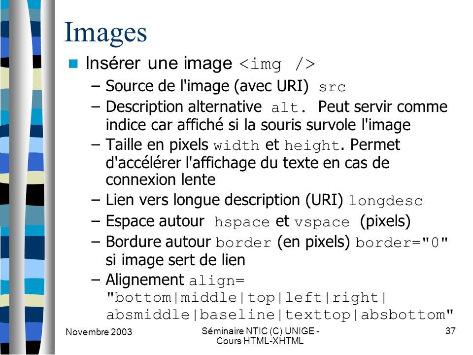 Novembre 2003 Séminaire NTIC (C) UNIGE - Cours HTML-XHTML 37 Images Insérer une image –Source de l'image (avec URI) src –Description alternative alt.