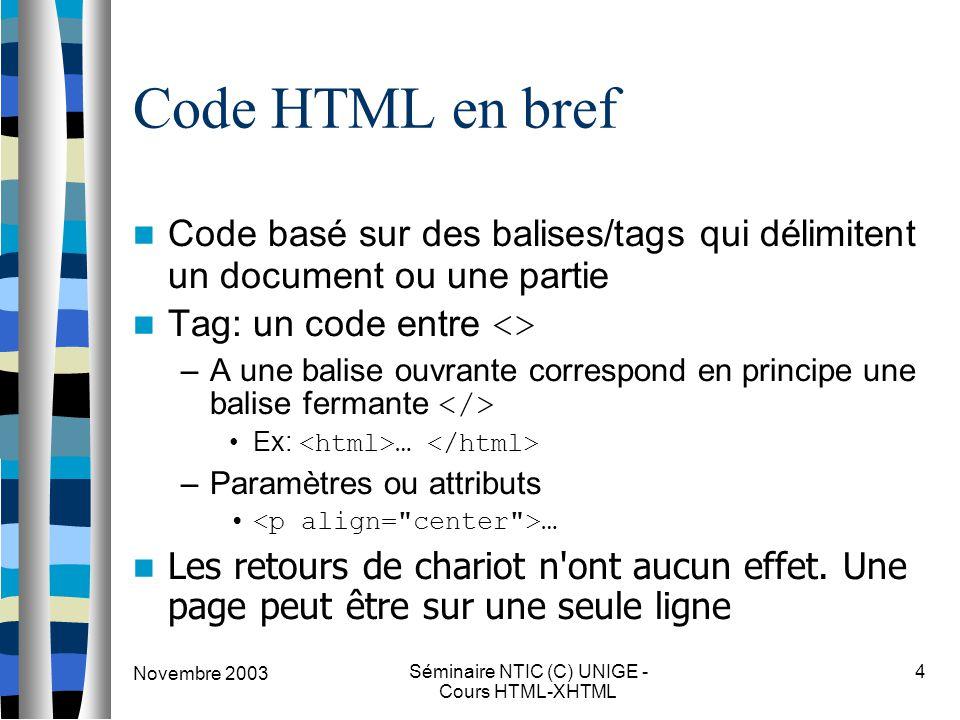 Novembre 2003 Séminaire NTIC (C) UNIGE - Cours HTML-XHTML 4 Code HTML en bref Code basé sur des balises/tags qui délimitent un document ou une partie Tag: un code entre <> –A une balise ouvrante correspond en principe une balise fermante Ex: … –Paramètres ou attributs … Les retours de chariot n ont aucun effet.
