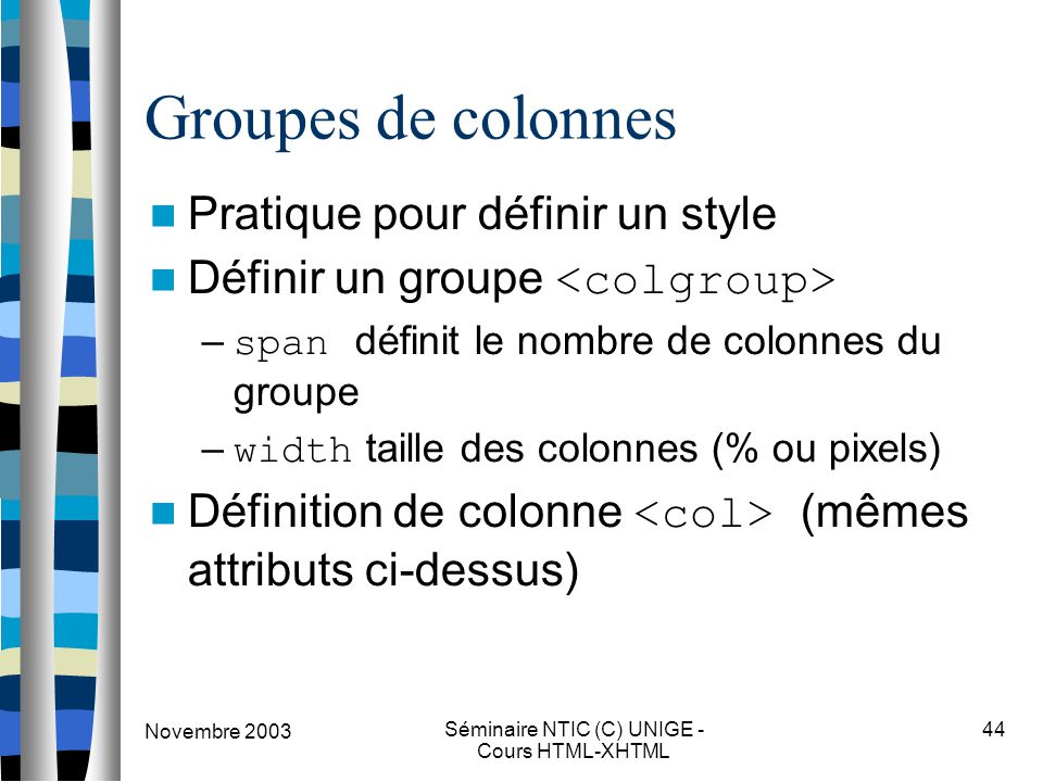 Novembre 2003 Séminaire NTIC (C) UNIGE - Cours HTML-XHTML 44 Groupes de colonnes Pratique pour définir un style Définir un groupe – span définit le nombre de colonnes du groupe – width taille des colonnes (% ou pixels) Définition de colonne (mêmes attributs ci-dessus)