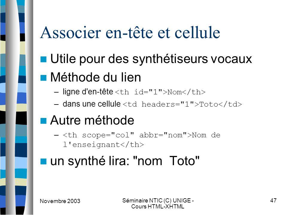 Novembre 2003 Séminaire NTIC (C) UNIGE - Cours HTML-XHTML 47 Associer en-tête et cellule Utile pour des synthétiseurs vocaux Méthode du lien –ligne d en-tête Nom –dans une cellule Toto Autre méthode – Nom de l enseignant un synthé lira: nom Toto