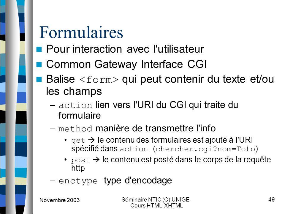 Novembre 2003 Séminaire NTIC (C) UNIGE - Cours HTML-XHTML 49 Formulaires Pour interaction avec l utilisateur Common Gateway Interface CGI Balise qui peut contenir du texte et/ou les champs – action lien vers l URI du CGI qui traite du formulaire – method manière de transmettre l info get  le contenu des formulaires est ajouté à l URI spécifié dans action ( chercher.cgi nom=Toto ) post  le contenu est posté dans le corps de la requête http – enctype type d encodage