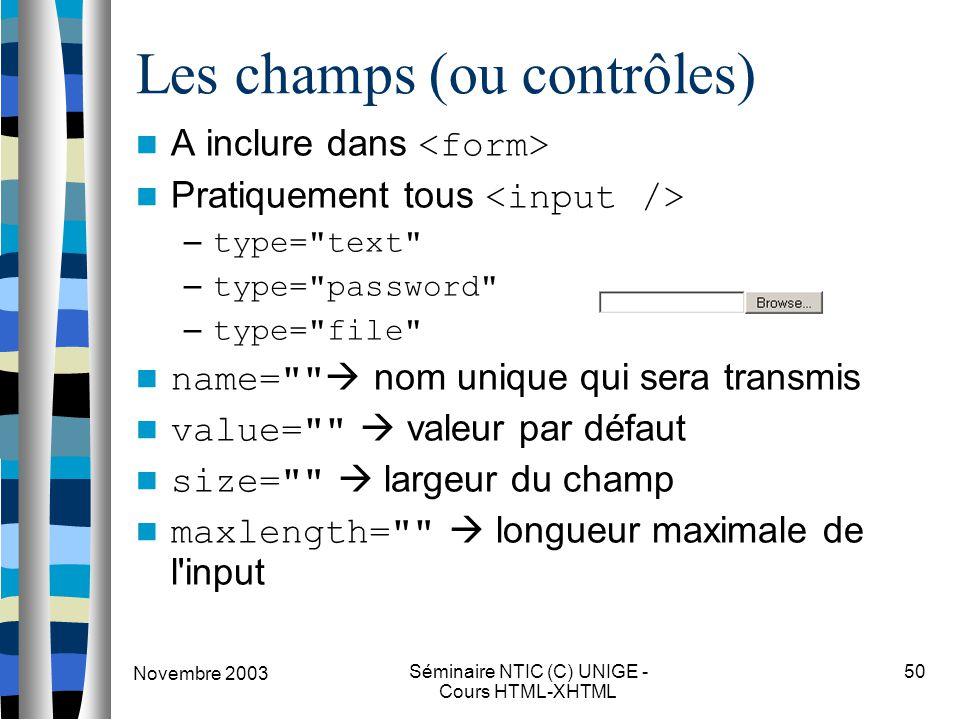 Novembre 2003 Séminaire NTIC (C) UNIGE - Cours HTML-XHTML 50 Les champs (ou contrôles) A inclure dans Pratiquement tous – type= text – type= password – type= file name=  nom unique qui sera transmis value=  valeur par défaut size=  largeur du champ maxlength=  longueur maximale de l input