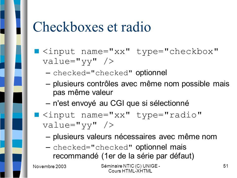 Novembre 2003 Séminaire NTIC (C) UNIGE - Cours HTML-XHTML 51 Checkboxes et radio – checked= checked optionnel –plusieurs contrôles avec même nom possible mais pas même valeur –n est envoyé au CGI que si sélectionné –plusieurs valeurs nécessaires avec même nom – checked= checked optionnel mais recommandé (1er de la série par défaut)