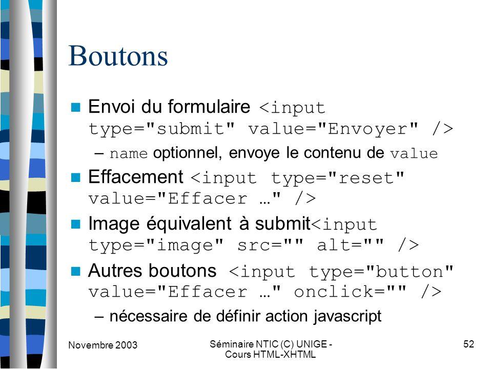 Novembre 2003 Séminaire NTIC (C) UNIGE - Cours HTML-XHTML 52 Boutons Envoi du formulaire – name optionnel, envoye le contenu de value Effacement Image équivalent à submit Autres boutons –nécessaire de définir action javascript