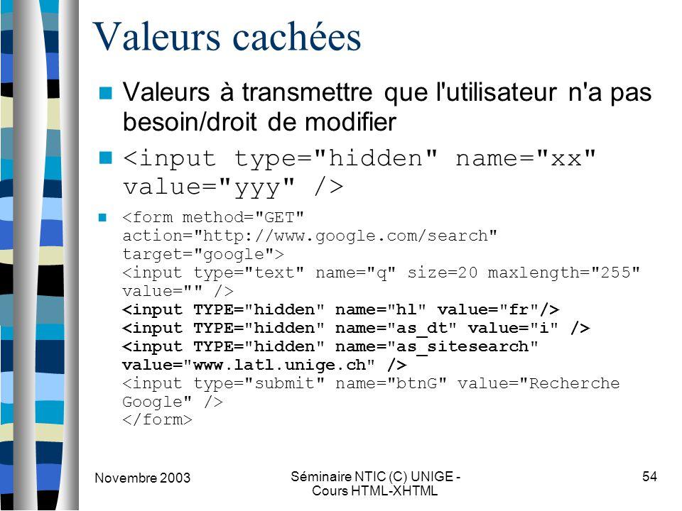 Novembre 2003 Séminaire NTIC (C) UNIGE - Cours HTML-XHTML 54 Valeurs cachées Valeurs à transmettre que l'utilisateur n'a pas besoin/droit de modifier