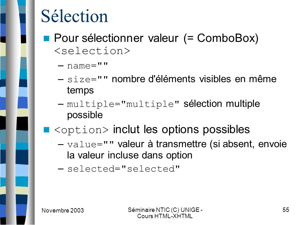 Novembre 2003 Séminaire NTIC (C) UNIGE - Cours HTML-XHTML 55 Sélection Pour sélectionner valeur (= ComboBox) – name= – size= nombre d éléments visibles en même temps – multiple= multiple sélection multiple possible inclut les options possibles – value= valeur à transmettre (si absent, envoie la valeur incluse dans option – selected= selected